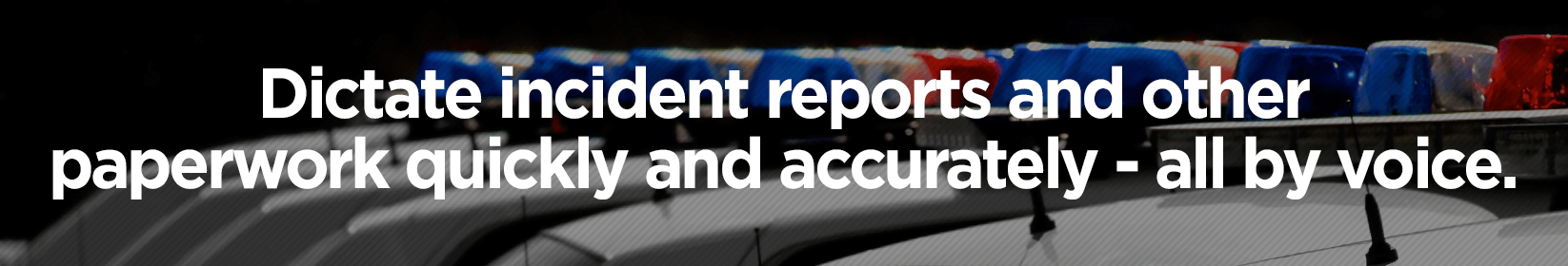 Dictate incident reports and other paperwork quickly and accurately - all by voice.